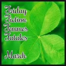 Friday Fiction Femmes Fatales March