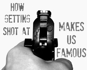 How Getting Shot at Makes Us Famous