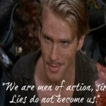 """""""We are men of action, sir. Lies do not become us."""" -- the Princess Bride"""